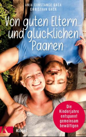 """""""Von guten Eltern und glücklichen Paaren"""" von Anja Constance Gaca und Christian Gaca, (c) Kösel Verlag"""